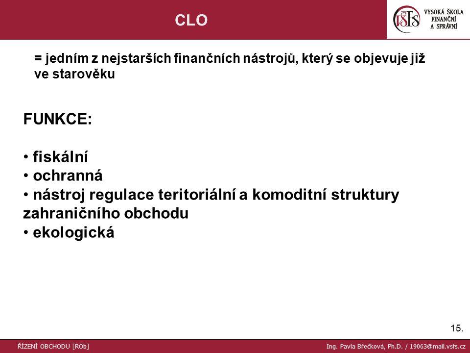 15. CLO FUNKCE: fiskální ochranná nástroj regulace teritoriální a komoditní struktury zahraničního obchodu ekologická ŘÍZENÍ OBCHODU [ROb] Ing. Pavla