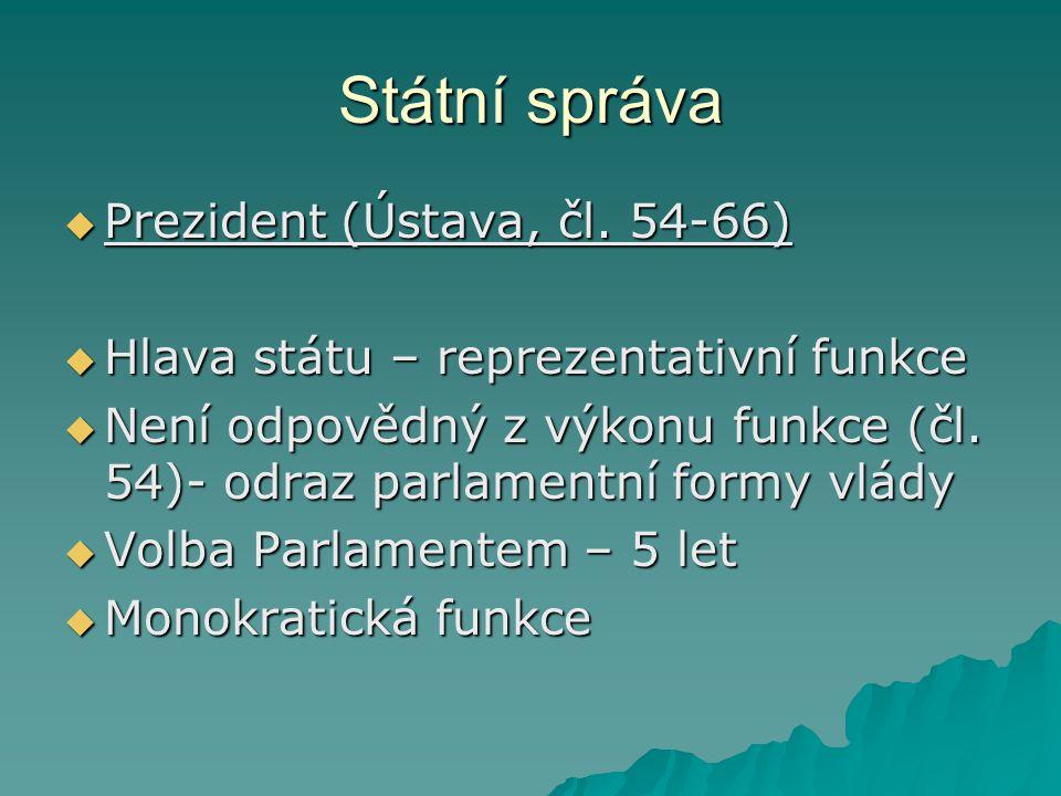 Státní správa  Prezident (Ústava, čl. 54-66)  Hlava státu – reprezentativní funkce  Není odpovědný z výkonu funkce (čl. 54)- odraz parlamentní form