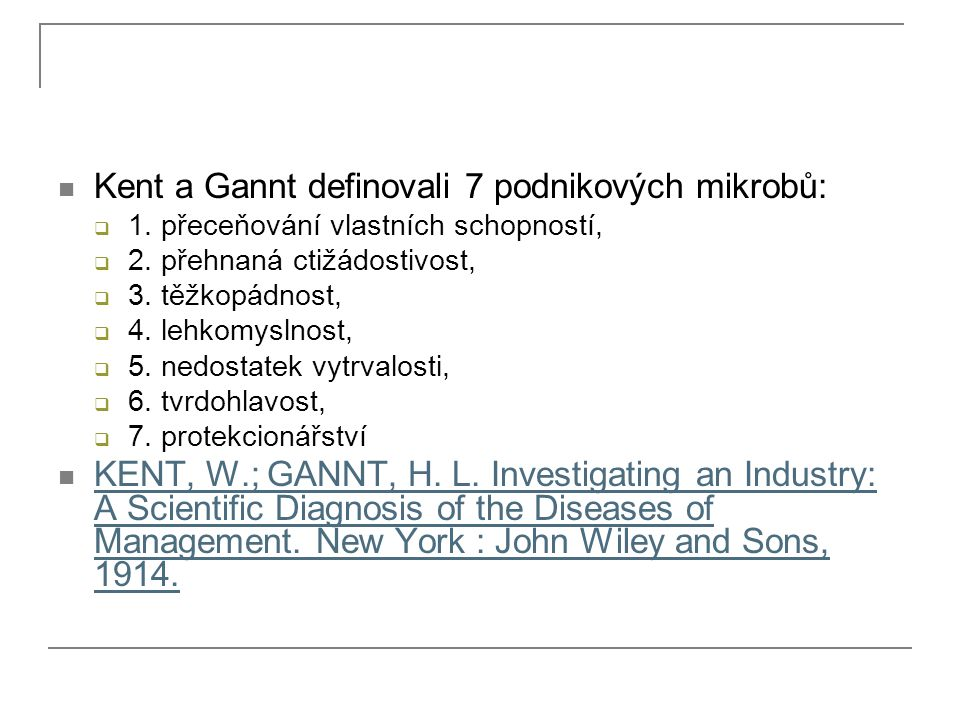 Kent a Gannt definovali 7 podnikových mikrobů:  1. přeceňování vlastních schopností,  2. přehnaná ctižádostivost,  3. těžkopádnost,  4. lehkomysln