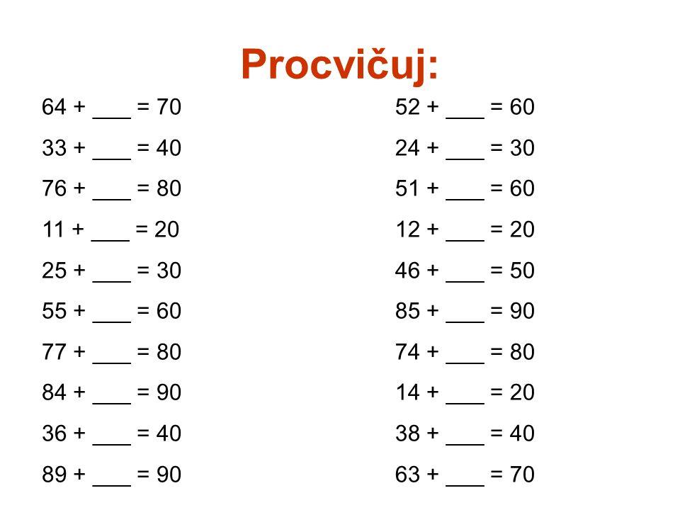 Procvičuj: 64 + ___ = 70 33 + ___ = 40 76 + ___ = 80 11 + ___ = 20 25 + ___ = 30 55 + ___ = 60 77 + ___ = 80 84 + ___ = 90 36 + ___ = 40 89 + ___ = 90 52 + ___ = 60 24 + ___ = 30 51 + ___ = 60 12 + ___ = 20 46 + ___ = 50 85 + ___ = 90 74 + ___ = 80 14 + ___ = 20 38 + ___ = 40 63 + ___ = 70