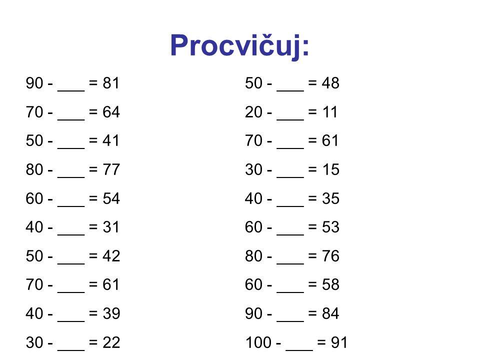 Procvičuj: 90 - ___ = 81 70 - ___ = 64 50 - ___ = 41 80 - ___ = 77 60 - ___ = 54 40 - ___ = 31 50 - ___ = 42 70 - ___ = 61 40 - ___ = 39 30 - ___ = 22 50 - ___ = 48 20 - ___ = 11 70 - ___ = 61 30 - ___ = 15 40 - ___ = 35 60 - ___ = 53 80 - ___ = 76 60 - ___ = 58 90 - ___ = 84 100 - ___ = 91