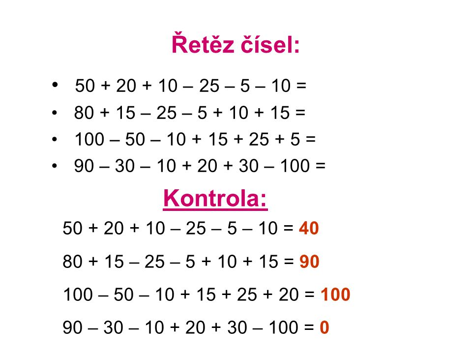 Řetěz čísel: 50 + 20 + 10 – 25 – 5 – 10 = 80 + 15 – 25 – 5 + 10 + 15 = 100 – 50 – 10 + 15 + 25 + 5 = 90 – 30 – 10 + 20 + 30 – 100 = Kontrola: 50 + 20 + 10 – 25 – 5 – 10 = 40 80 + 15 – 25 – 5 + 10 + 15 = 90 100 – 50 – 10 + 15 + 25 + 20 = 100 90 – 30 – 10 + 20 + 30 – 100 = 0