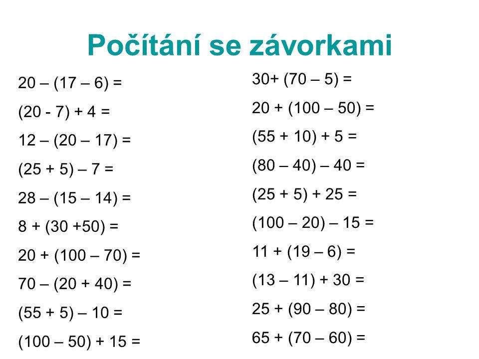 Počítání se závorkami 20 – (17 – 6) = (20 - 7) + 4 = 12 – (20 – 17) = (25 + 5) – 7 = 28 – (15 – 14) = 8 + (30 +50) = 20 + (100 – 70) = 70 – (20 + 40) = (55 + 5) – 10 = (100 – 50) + 15 = 30+ (70 – 5) = 20 + (100 – 50) = (55 + 10) + 5 = (80 – 40) – 40 = (25 + 5) + 25 = (100 – 20) – 15 = 11 + (19 – 6) = (13 – 11) + 30 = 25 + (90 – 80) = 65 + (70 – 60) =