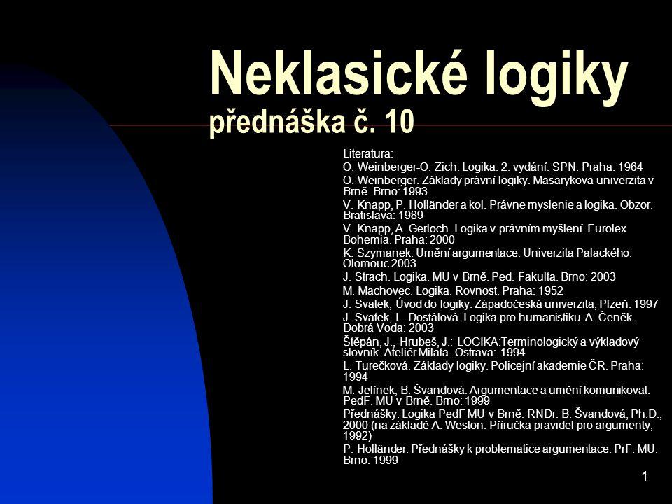 1 Neklasické logiky přednáška č. 10 Literatura: O. Weinberger-O. Zich. Logika. 2. vydání. SPN. Praha: 1964 O. Weinberger. Základy právní logiky. Masar