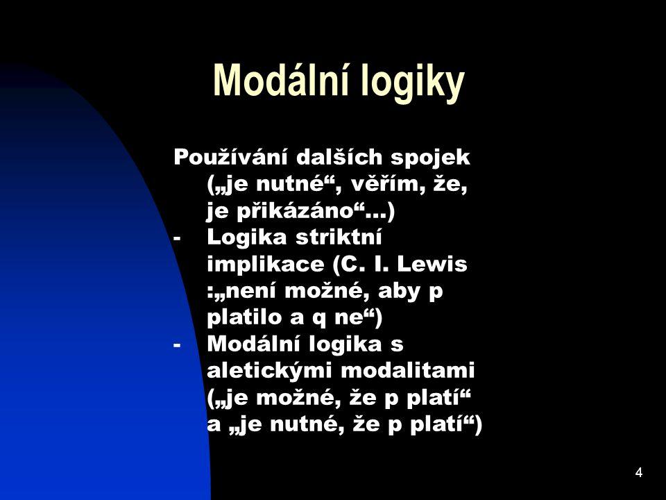 """4 Modální logiky Používání dalších spojek (""""je nutné , věřím, že, je přikázáno …) -Logika striktní implikace (C."""