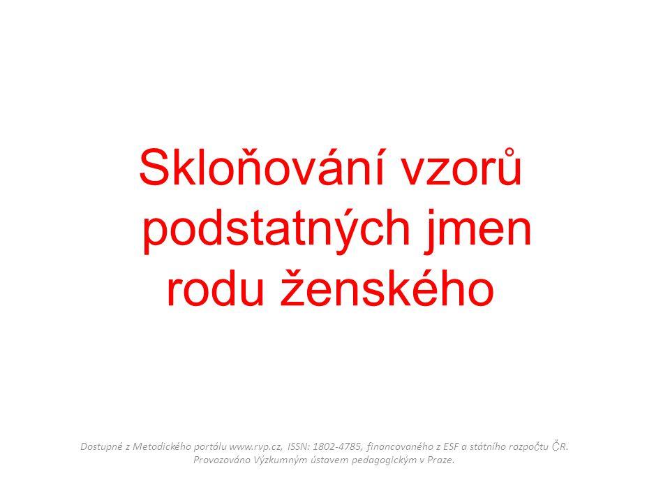 Skloňování vzorů podstatných jmen rodu ženského Dostupné z Metodického portálu www.rvp.cz, ISSN: 1802-4785, financovaného z ESF a státního rozpo č tu
