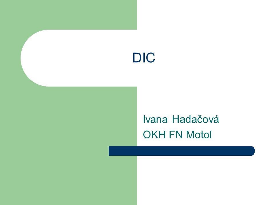 DIC - definice Patologický proces, charakterizovaný generalizovanou intravaskulární aktivací koagulačního systému, při kterém dochází k neregulované produkci fibrinu a sekundárně k aktivaci fibrinolýzy a spotřebě trombocytů a koagulačních faktorů.