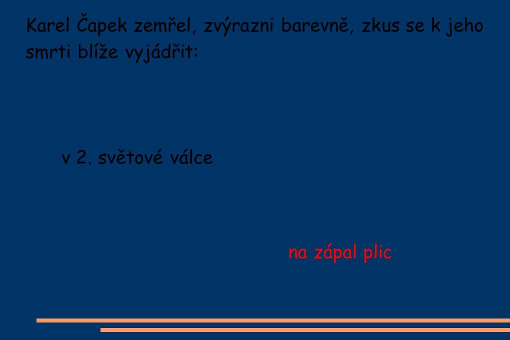 Karel Čapek zemřel, zvýrazni barevně, zkus se k jeho smrti blíže vyjádřit: v 2.