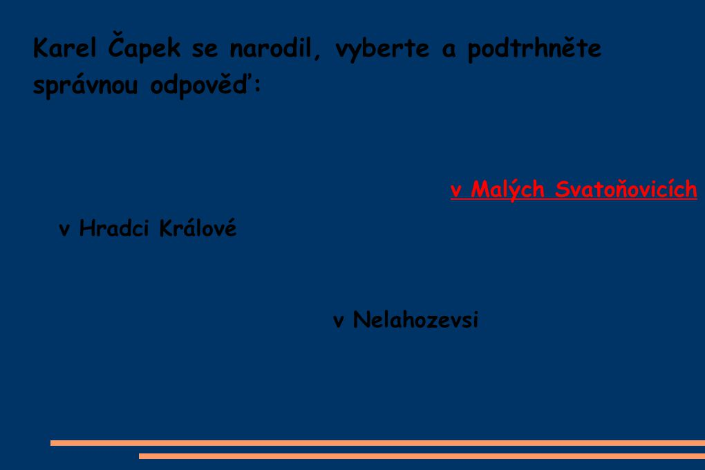 Karel Čapek se narodil, vyberte a podtrhněte správnou odpověď: v Hradci Králové v Nelahozevsi v Malých Svatoňovicích