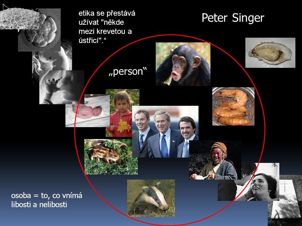 """Peter Singer """"person osoba = to, co vnímá libosti a nelibosti etika se přestává užívat někde mezi krevetou a ústřicí ."""