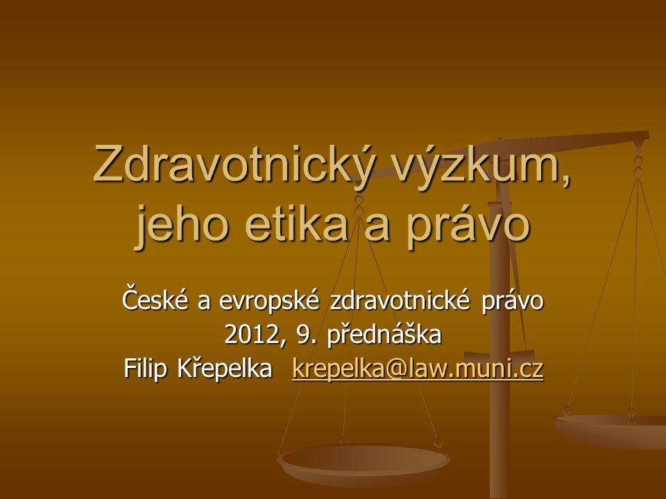 Zdravotnický výzkum, jeho etika a právo České a evropské zdravotnické právo 2012, 9. přednáška Filip Křepelka krepelka@law.muni.cz krepelka@law.muni.c