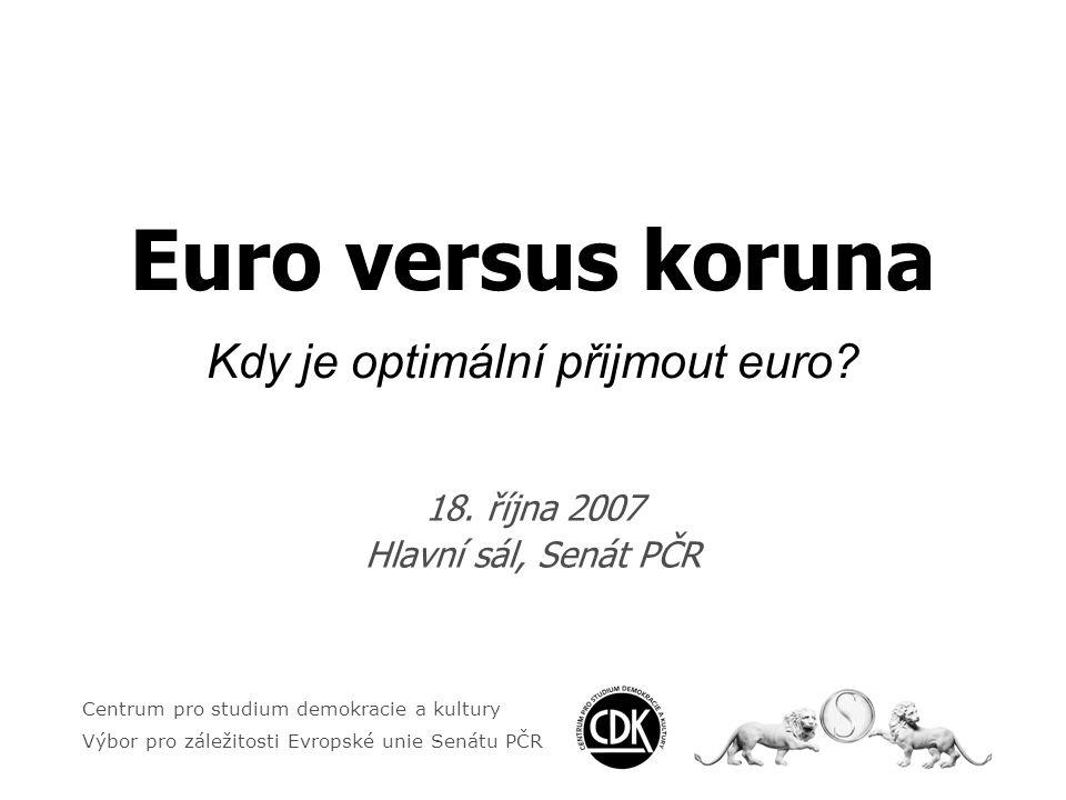 Centrum pro studium demokracie a kultury Výbor pro záležitosti Evropské unie Senátu PČR EURO VERSUS KORUNA Kdy je optimální přijmout euro.