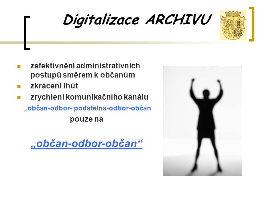 """Digitalizace ARCHIVU zefektivnění administrativních postupů směrem k občanům zkrácení lhůt zrychlení komunikačního kanálu """"občan-odbor- podatelna-odbor-občan pouze na """"občan-odbor-občan"""