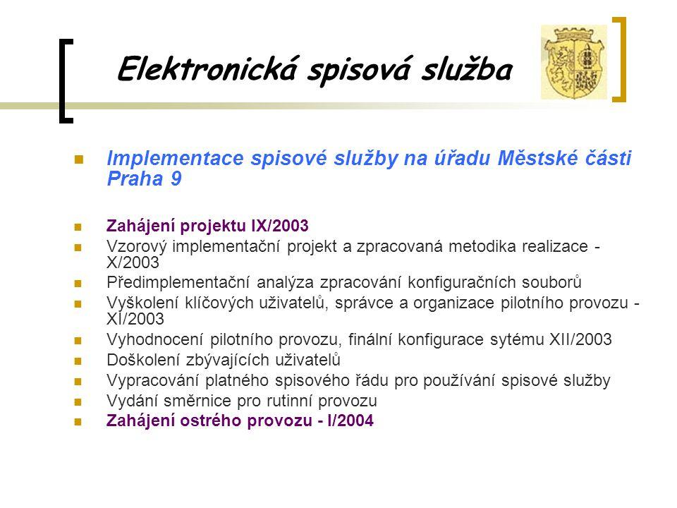 Elektronická spisová služba Implementace spisové služby na úřadu Městské části Praha 9 Zahájení projektu IX/2003 Vzorový implementační projekt a zpracovaná metodika realizace - X/2003 Předimplementační analýza zpracování konfiguračních souborů Vyškolení klíčových uživatelů, správce a organizace pilotního provozu - XI/2003 Vyhodnocení pilotního provozu, finální konfigurace sytému XII/2003 Doškolení zbývajících uživatelů Vypracování platného spisového řádu pro používání spisové služby Vydání směrnice pro rutinní provozu Zahájení ostrého provozu - I/2004