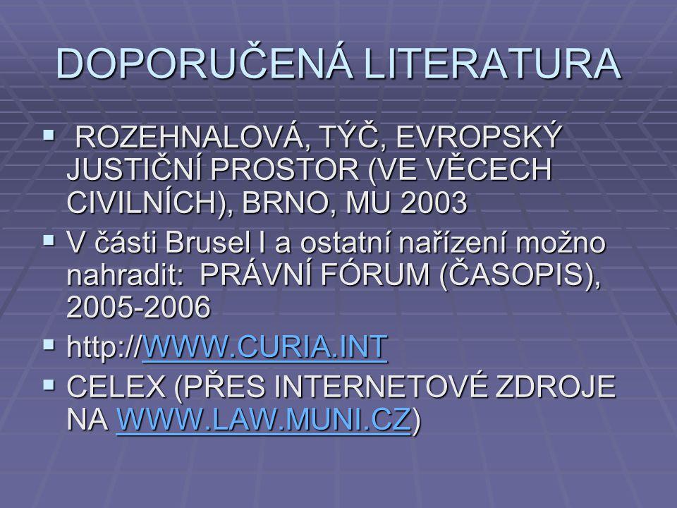 DOPORUČENÁ LITERATURA  ROZEHNALOVÁ, TÝČ, EVROPSKÝ JUSTIČNÍ PROSTOR (VE VĚCECH CIVILNÍCH), BRNO, MU 2003  V části Brusel I a ostatní nařízení možno nahradit: PRÁVNÍ FÓRUM (ČASOPIS), 2005-2006  http://WWW.CURIA.INT WWW.CURIA.INT  CELEX (PŘES INTERNETOVÉ ZDROJE NA WWW.LAW.MUNI.CZ) WWW.LAW.MUNI.CZ