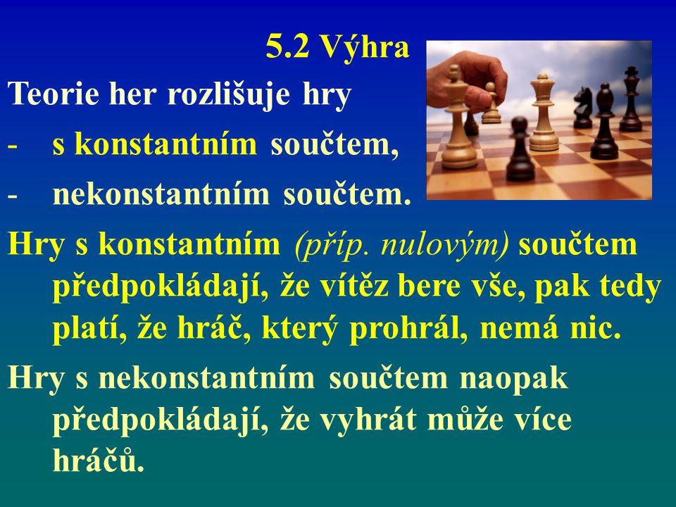 5.2 Výhra Teorie her rozlišuje hry -s konstantním součtem, -nekonstantním součtem. Hry s konstantním (příp. nulovým) součtem předpokládají, že vítěz b