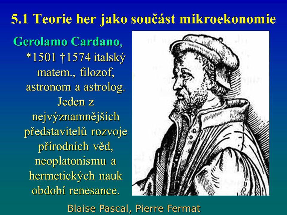5.1 Teorie her jako součást mikroekonomie Gerolamo Cardano, *1501 †1574 italský matem., filozof, astronom a astrolog. Jeden z nejvýznamnějších předsta