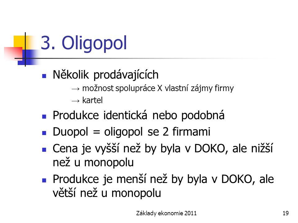 Základy ekonomie 201119 3. Oligopol Několik prodávajících → možnost spolupráce X vlastní zájmy firmy → kartel Produkce identická nebo podobná Duopol =