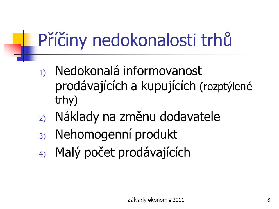 Základy ekonomie 20118 Příčiny nedokonalosti trhů 1) Nedokonalá informovanost prodávajících a kupujících (rozptýlené trhy) 2) Náklady na změnu dodavat