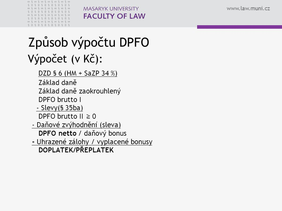 www.law.muni.cz Způsob výpočtu DPFO Výpočet (v Kč): DZD § 6 (HM + SaZP 34 %) Základ daně Základ daně zaokrouhlený DPFO brutto I - Slevy(§ 35ba) DPFO b