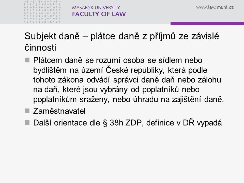 www.law.muni.cz Subjekt daně – plátce daně z příjmů ze závislé činnosti Plátcem daně se rozumí osoba se sídlem nebo bydlištěm na území České republiky
