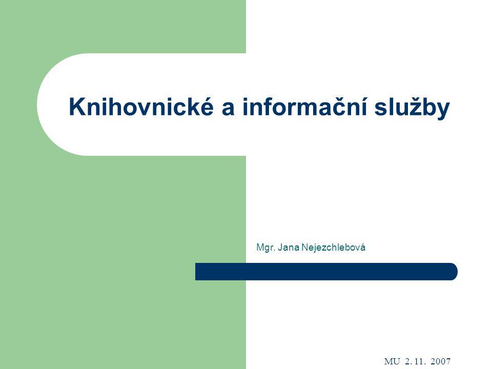 MU 2. 11. 2007 Knihovnické a informační služby Mgr. Jana Nejezchlebová