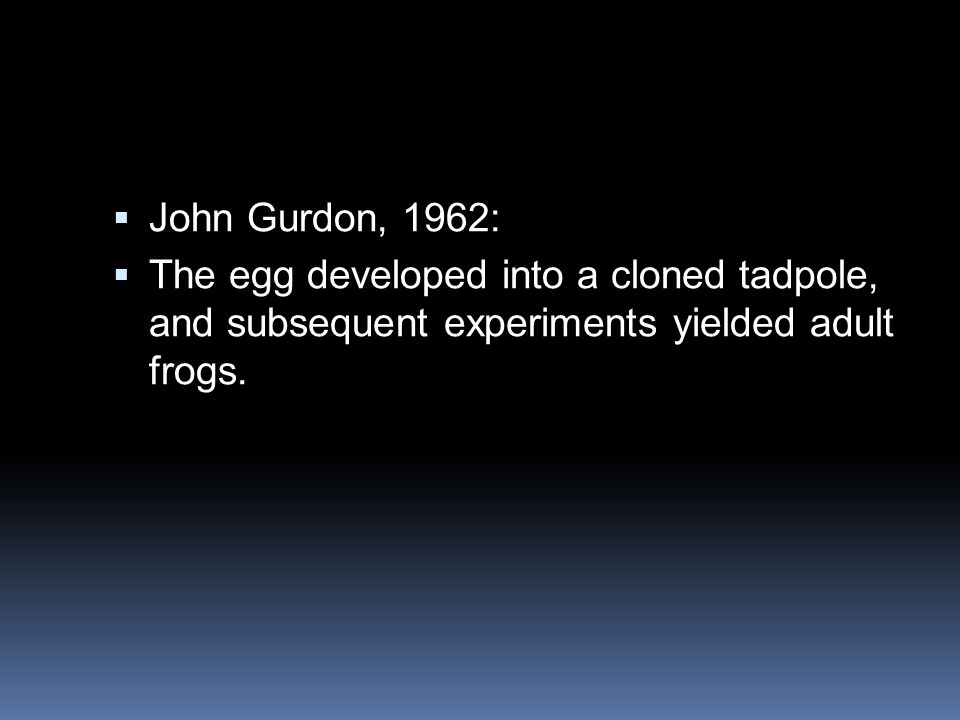  John Gurdon, 1962:  The egg developed into a cloned tadpole, and subsequent experiments yielded adult frogs.