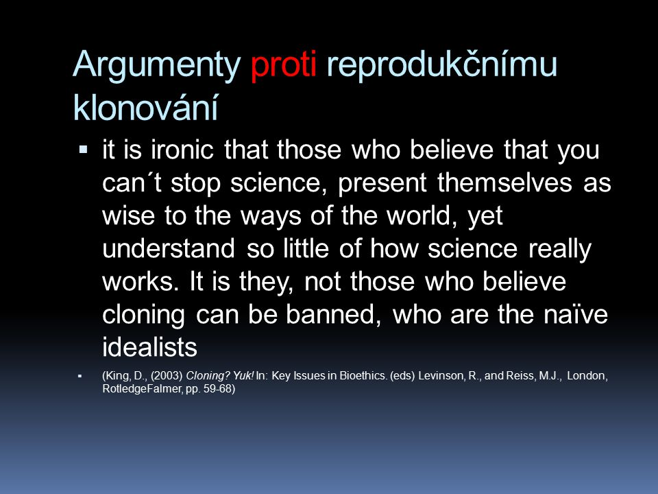 Argumenty proti reprodukčnímu klonování  it is ironic that those who believe that you can´t stop science, present themselves as wise to the ways of t
