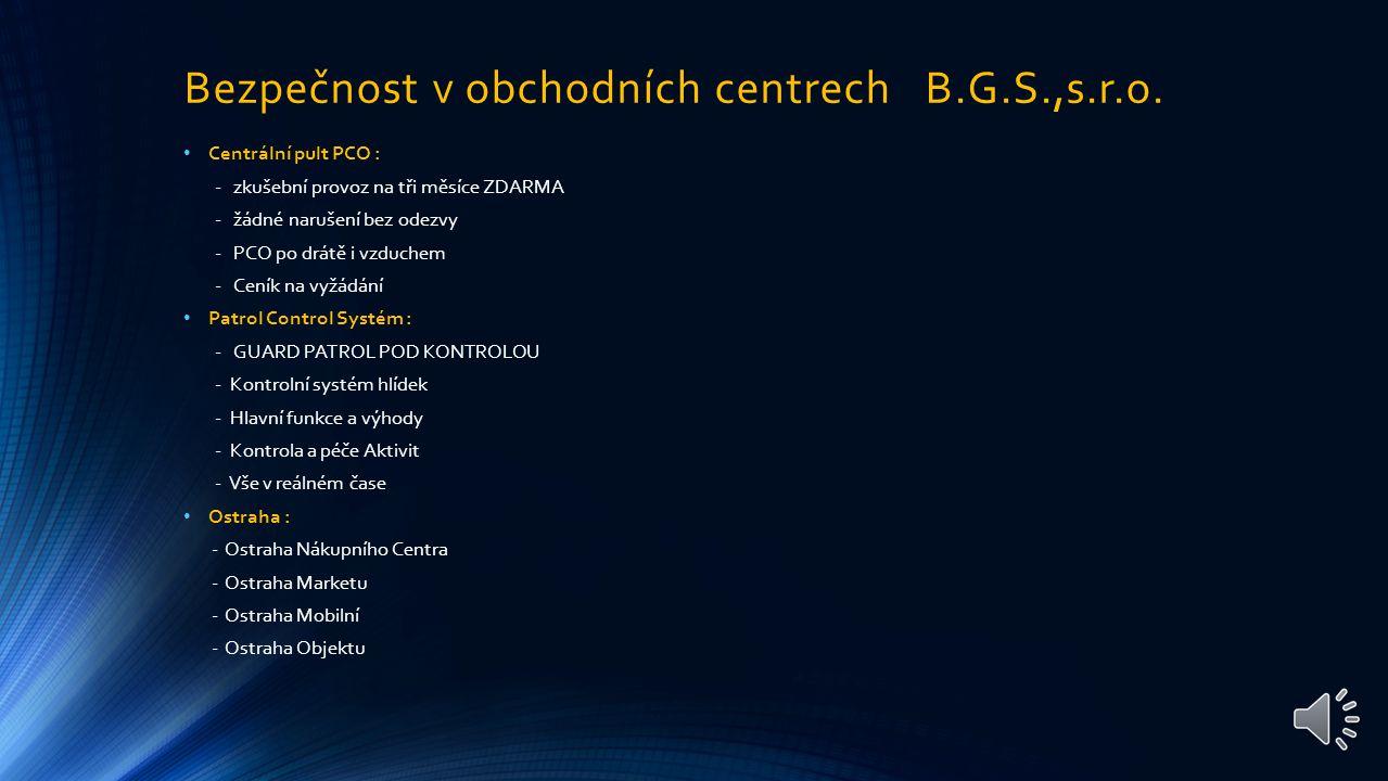 Řešení pro obchodní Centra Bezpečnostní a Informační služby B.G.S., s.r.o. TECHNOLOGY - PCO CENTRÁLNÍ PULT OCHRANY - PATROL CONTROL SYSTÉM - STRÁŽNÝ V