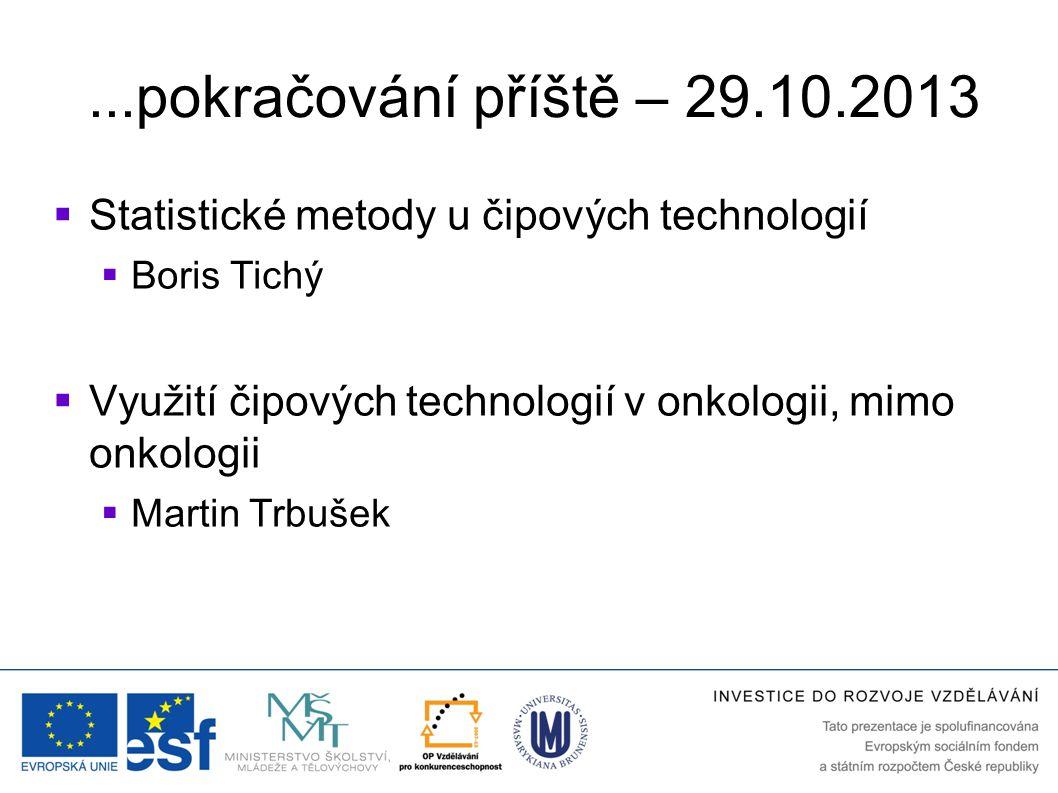 ...pokračování příště – 29.10.2013  Statistické metody u čipových technologií  Boris Tichý  Využití čipových technologií v onkologii, mimo onkologi