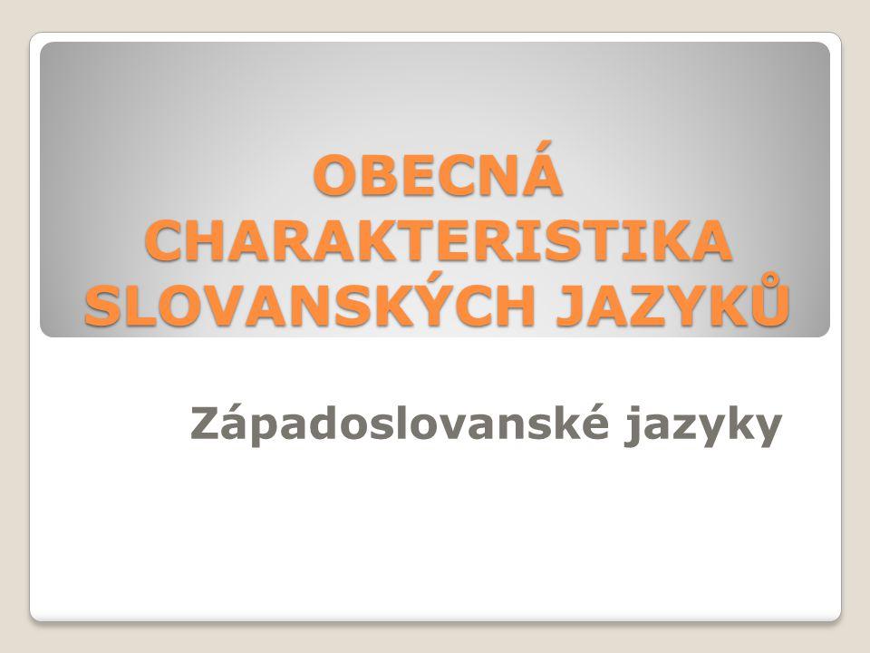 OBECNÁ CHARAKTERISTIKA SLOVANSKÝCH JAZYKŮ Západoslovanské jazyky