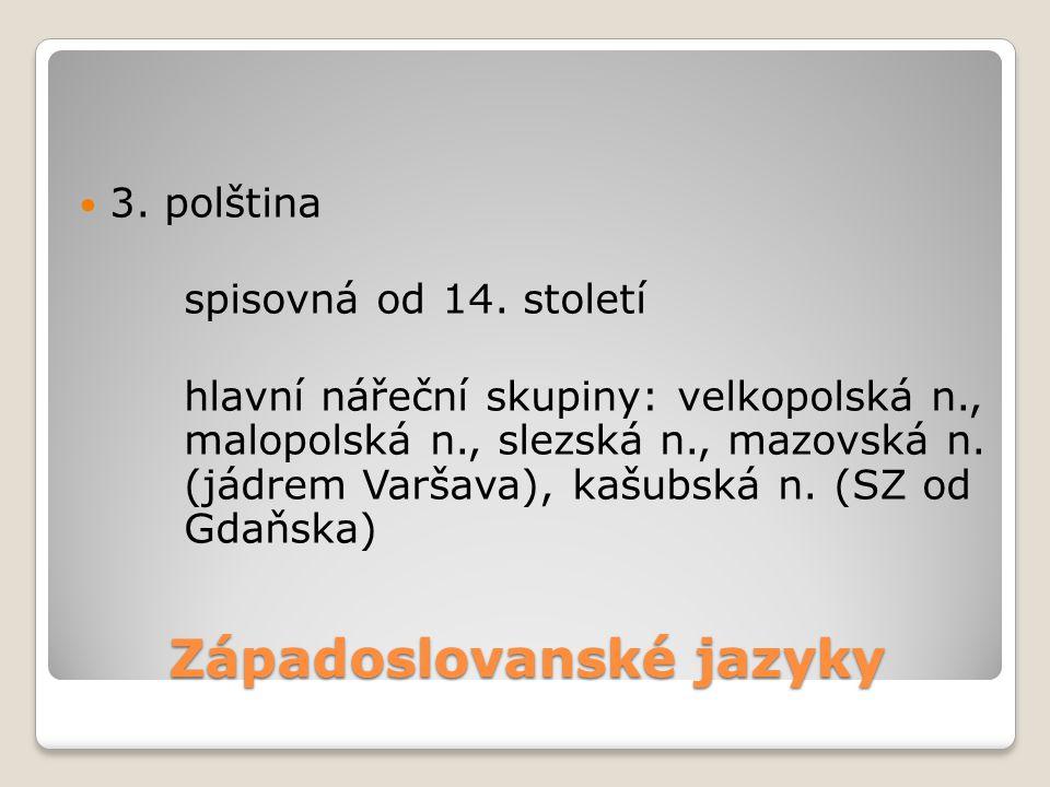 Západoslovanské jazyky 3. polština spisovná od 14. století hlavní nářeční skupiny: velkopolská n., malopolská n., slezská n., mazovská n. (jádrem Varš