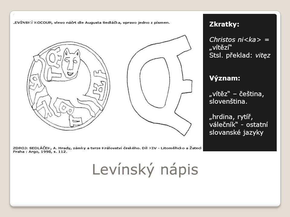 """Levínský nápis Zkratky: Christos ni = """"vítězí"""" Stsl. překlad: vitęz Význam: """"vítěz"""" – čeština, slovenština. """"hrdina, rytíř, válečník"""" - ostatní slovan"""