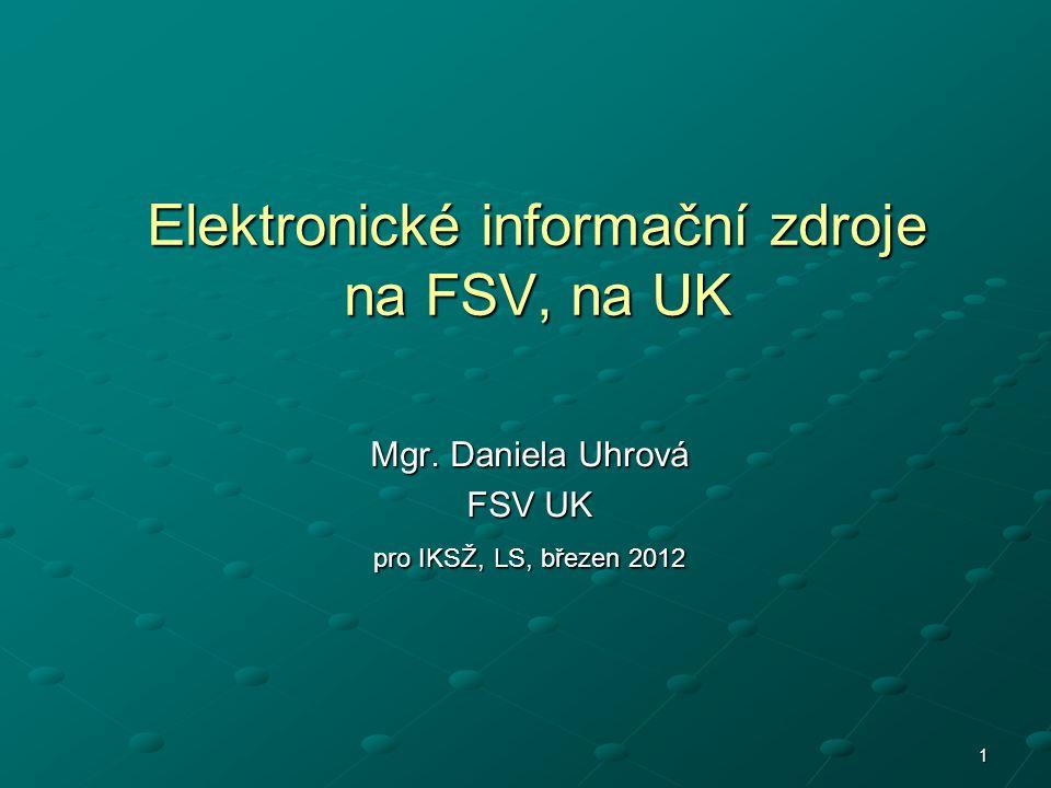 1 Elektronické informační zdroje na FSV, na UK Mgr. Daniela Uhrová FSV UK pro IKSŽ, LS, březen 2012