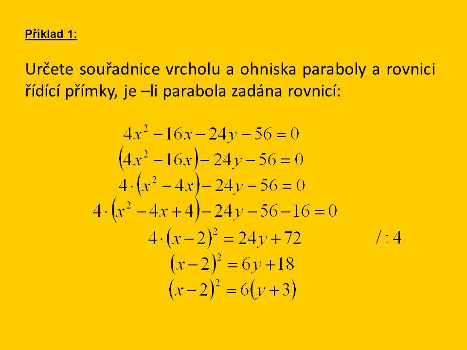 Určete souřadnice vrcholu a ohniska paraboly a rovnici řídící přímky, je –li parabola zadána rovnicí: Příklad 1: