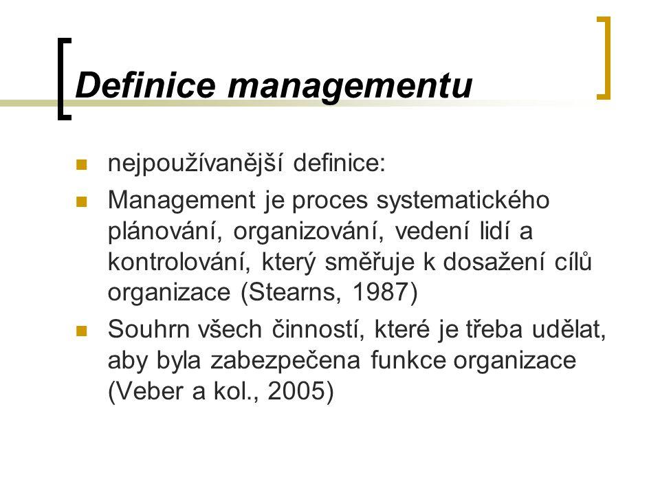 Definice managementu nejpoužívanější definice: Management je proces systematického plánování, organizování, vedení lidí a kontrolování, který směřuje k dosažení cílů organizace (Stearns, 1987) Souhrn všech činností, které je třeba udělat, aby byla zabezpečena funkce organizace (Veber a kol., 2005)