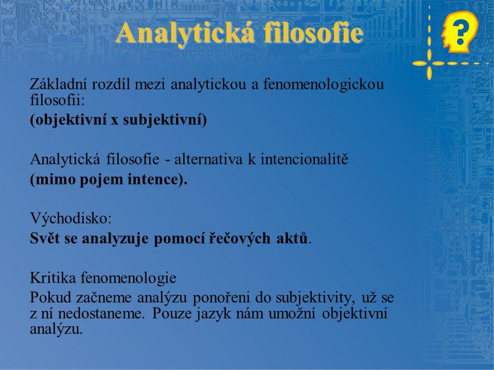 Analytická filosofie Základní rozdíl mezi analytickou a fenomenologickou filosofii: (objektivní x subjektivní) Analytická filosofie - alternativa k intencionalitě (mimo pojem intence).