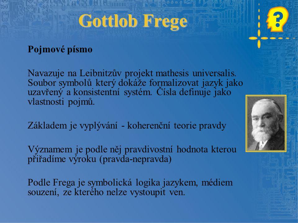 Gottlob Frege Pojmové písmo Navazuje na Leibnitzův projekt mathesis universalis. Soubor symbolů který dokáže formalizovat jazyk jako uzavřený a konsis