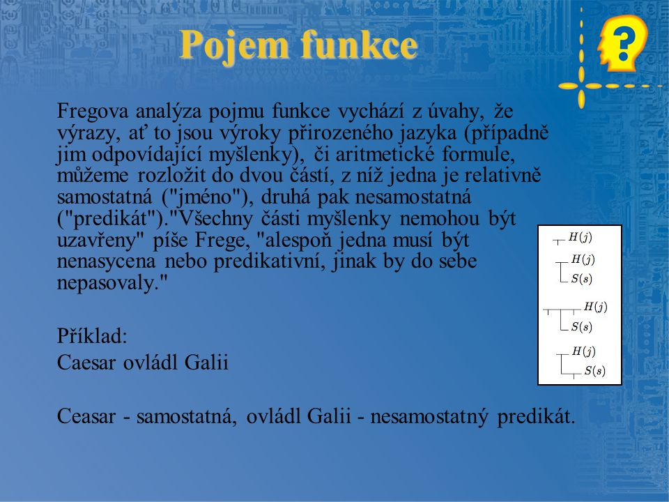 Pojem funkce Fregova analýza pojmu funkce vychází z úvahy, že výrazy, ať to jsou výroky přirozeného jazyka (případně jim odpovídající myšlenky), či aritmetické formule, můžeme rozložit do dvou částí, z níž jedna je relativně samostatná ( jméno ), druhá pak nesamostatná ( predikát ). Všechny části myšlenky nemohou být uzavřeny píše Frege, alespoň jedna musí být nenasycena nebo predikativní, jinak by do sebe nepasovaly. Příklad: Caesar ovládl Galii Ceasar - samostatná, ovládl Galii - nesamostatný predikát.