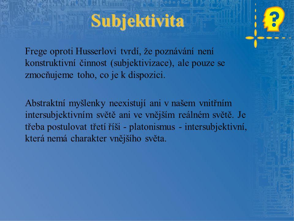 Subjektivita Frege oproti Husserlovi tvrdí, že poznávání není konstruktivní činnost (subjektivizace), ale pouze se zmocňujeme toho, co je k dispozici.