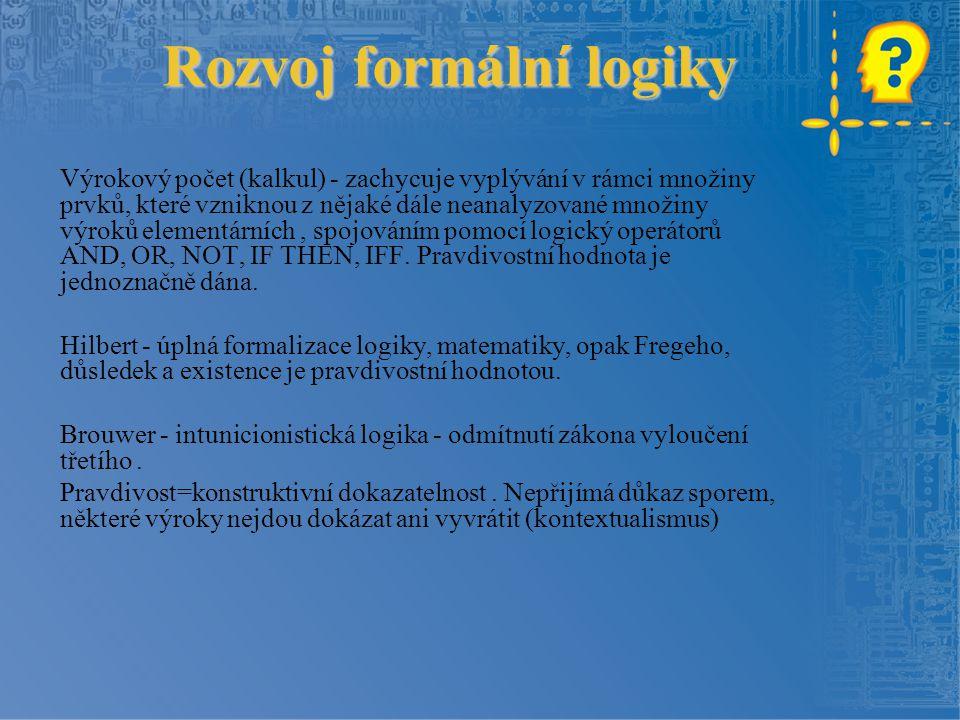Rozvoj formální logiky Výrokový počet (kalkul) - zachycuje vyplývání v rámci množiny prvků, které vzniknou z nějaké dále neanalyzované množiny výroků elementárních, spojováním pomocí logický operátorů AND, OR, NOT, IF THEN, IFF.