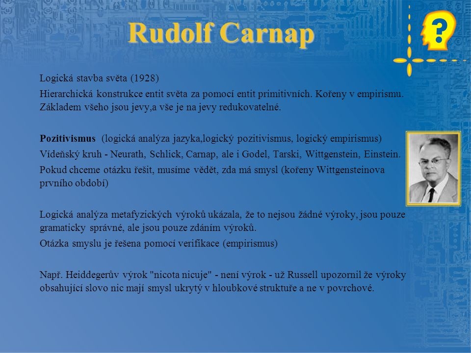 Rudolf Carnap Logická stavba světa (1928) Hierarchická konstrukce entit světa za pomocí entit primitivních. Kořeny v empirismu. Základem všeho jsou je