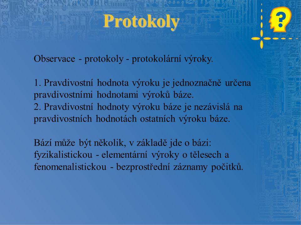 Protokoly Observace - protokoly - protokolární výroky. 1. Pravdivostní hodnota výroku je jednoznačně určena pravdivostními hodnotami výroků báze. 2. P