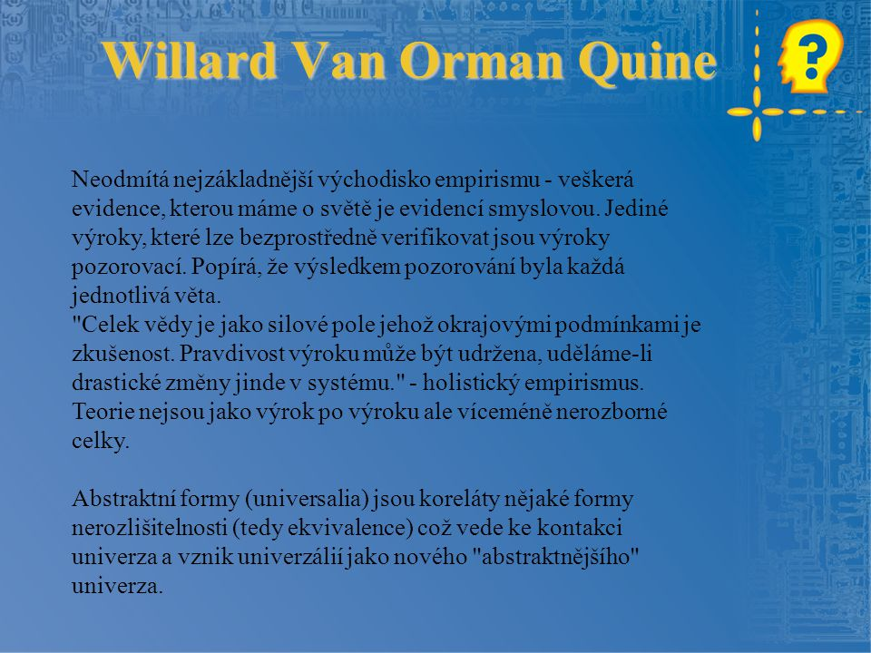 Willard Van Orman Quine Neodmítá nejzákladnější východisko empirismu - veškerá evidence, kterou máme o světě je evidencí smyslovou. Jediné výroky, kte