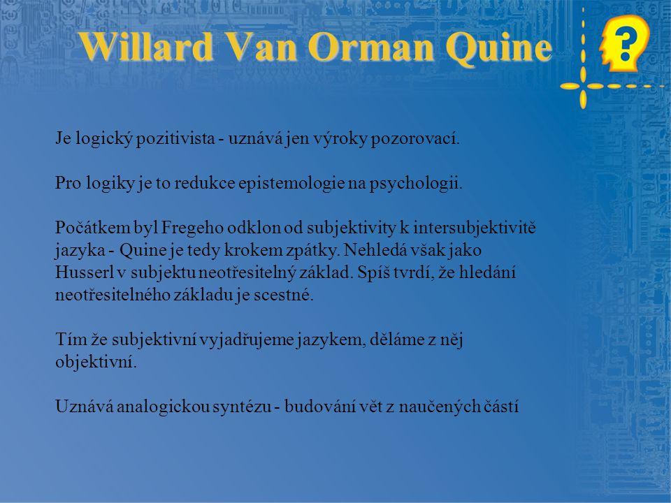 Willard Van Orman Quine Je logický pozitivista - uznává jen výroky pozorovací. Pro logiky je to redukce epistemologie na psychologii. Počátkem byl Fre