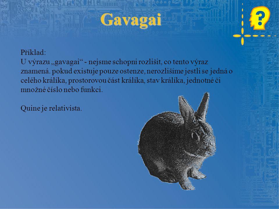 """Gavagai Příklad: U výrazu """"gavagai"""" - nejsme schopni rozlišit, co tento výraz znamená. pokud existuje pouze ostenze, nerozlišíme jestli se jedná o cel"""