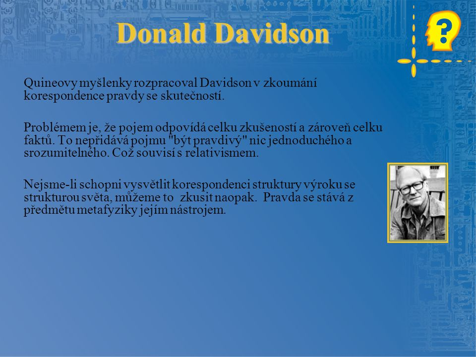 Donald Davidson Quineovy myšlenky rozpracoval Davidson v zkoumání korespondence pravdy se skutečností. Problémem je, že pojem odpovídá celku zkušenost