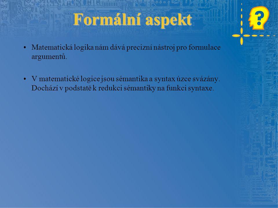 Formální aspekt Formální aspekt Matematická logika nám dává precizní nástroj pro formulace argumentů.