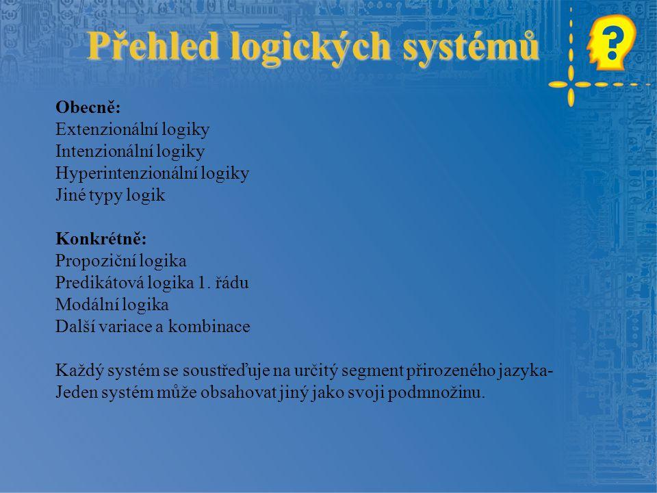 Přehled logických systémů Přehled logických systémů Obecně: Extenzionální logiky Intenzionální logiky Hyperintenzionální logiky Jiné typy logik Konkrétně: Propoziční logika Predikátová logika 1.