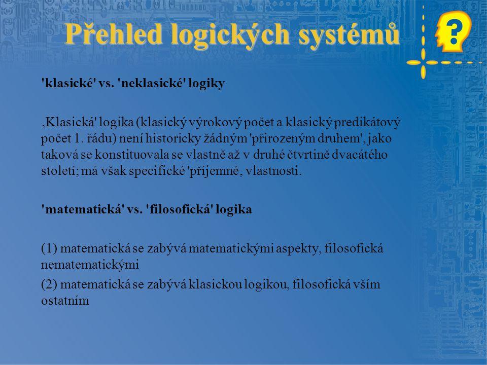 Přehled logických systémů Přehled logických systémů 'klasické' vs. 'neklasické' logiky 'Klasická' logika (klasický výrokový počet a klasický predikáto